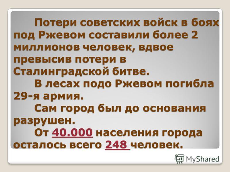 Потери советских войск в боях под Ржевом составили более 2 миллионов человек, вдвое превысив потери в Сталинградской битве. В лесах подо Ржевом погибла 29-я армия. Сам город был до основания разрушен. От 40.000 населения города осталось всего 248 чел