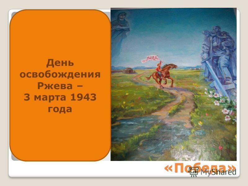 «Победа» День освобождения Ржева – 3 марта 1943 года