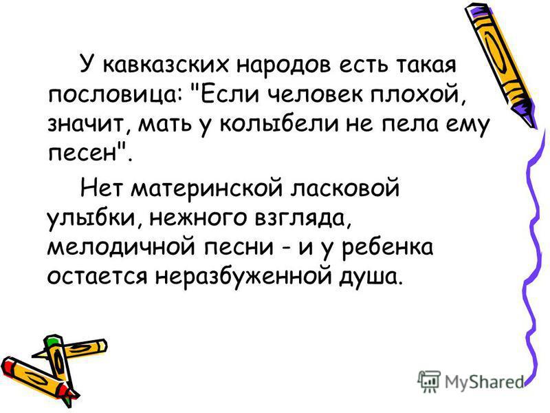 У кавказских народов есть такая пословица: Если человек плохой, значит, мать у колыбели не пела ему песен. Нет материнской ласковой улыбки, нежного взгляда, мелодичной песни - и у ребенка остается неразбуженной душа.