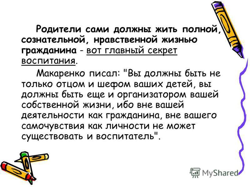 Родители сами должны жить полной, сознательной, нравственной жизнью гражданина - вот главный секрет воспитания. Макаренко писал: