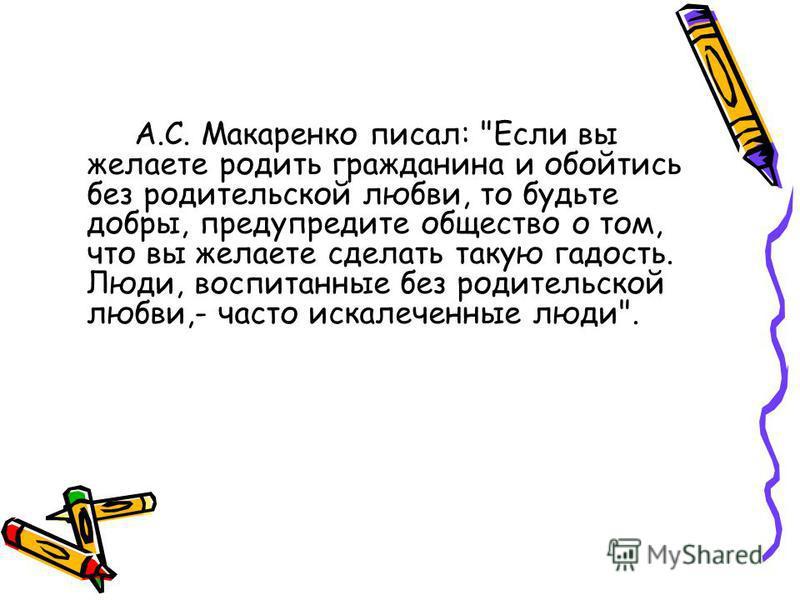 А.С. Макаренко писал: Если вы желаете родить гражданина и обойтись без родительской любви, то будьте добры, предупредите общество о том, что вы желаете сделать такую гадость. Люди, воспитанные без родительской любви,- часто искалеченные люди.