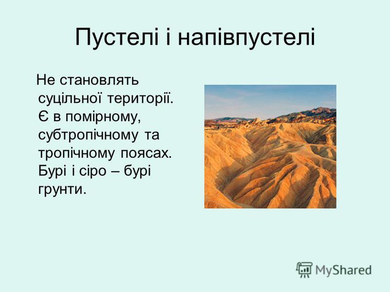Пустелі і напівпустелі Не становлять суцільної території. Є в помірному, субтропічному та тропічному поясах. Бурі і сіро – бурі грунти.