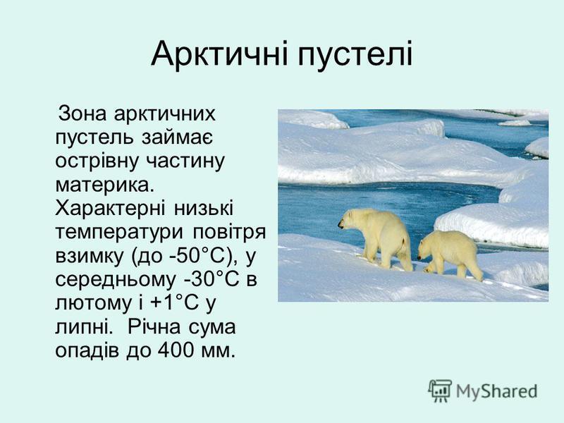 Арктичні пустелі Зона арктичних пустель займає острівну частину материка. Характерні низькі температури повітря взимку (до -50°C), у середньому -30°C в лютому і +1°C у липні. Річна сума опадів до 400 мм.