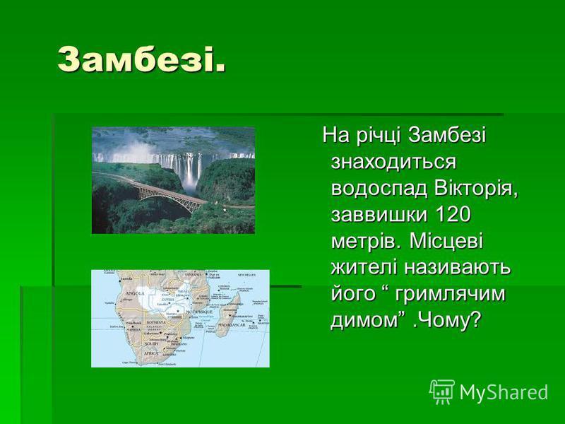 Замбезі. Замбезі. На річці Замбезі знаходиться водоспад Вікторія, заввишки 120 метрів. Місцеві жителі називають його гримлячим димом.Чому? На річці Замбезі знаходиться водоспад Вікторія, заввишки 120 метрів. Місцеві жителі називають його гримлячим ди