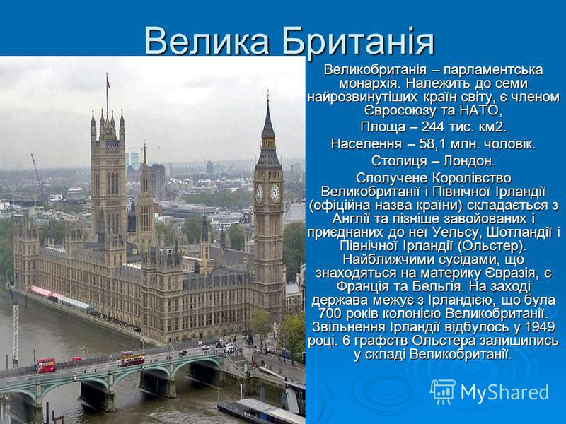 Велика Британія Великобританія – парламентська монархія. Належить до семи найрозвинутіших країн світу, є членом Євросоюзу та НАТО, Площа – 244 тис. км2. Населення – 58,1 млн. чоловік. Столиця – Лондон. Сполучене Королівство Великобританії і Північної