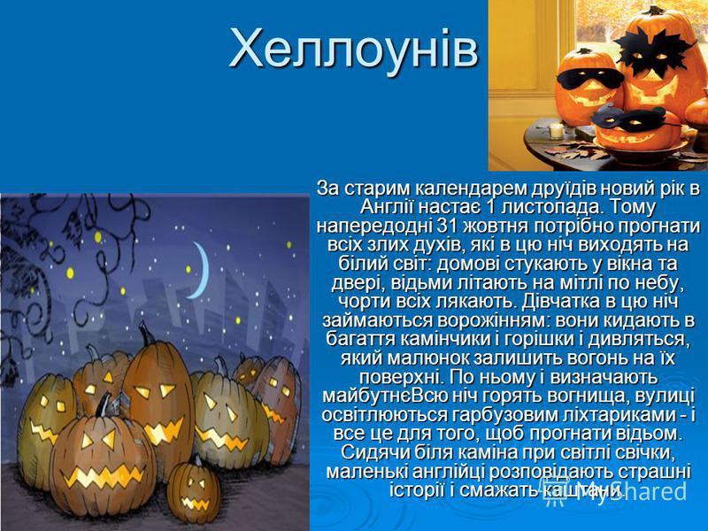 Хеллоунів За старим календарем друїдів новий рік в Англії настає 1 листопада. Тому напередодні 31 жовтня потрібно прогнати всіх злих духів, які в цю ніч виходять на білий світ: домові стукають у вікна та двері, відьми літають на мітлі по небу, чорти