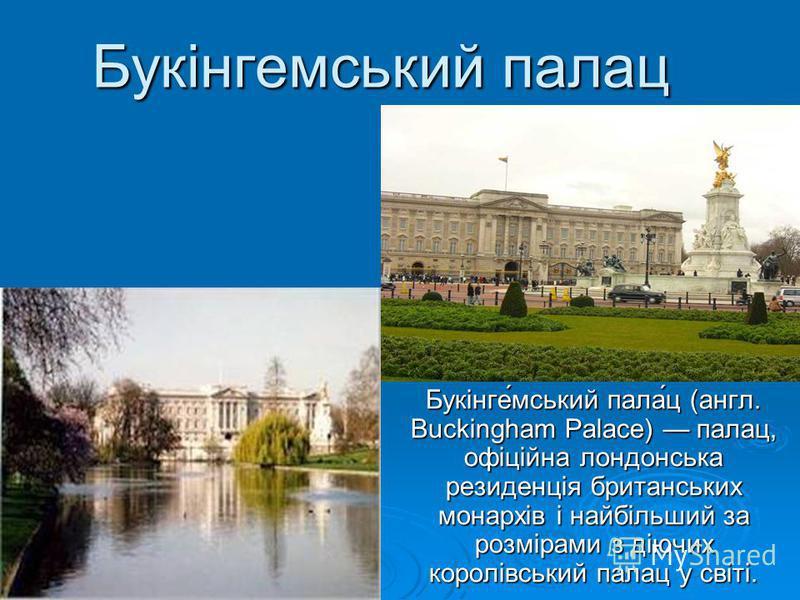 Букінгемський палац Букінге́мський пала́ц (англ. Buckingham Palace) палац, офіційна лондонська резиденція британських монархів і найбільший за розмірами з діючих королівський палац у світі.