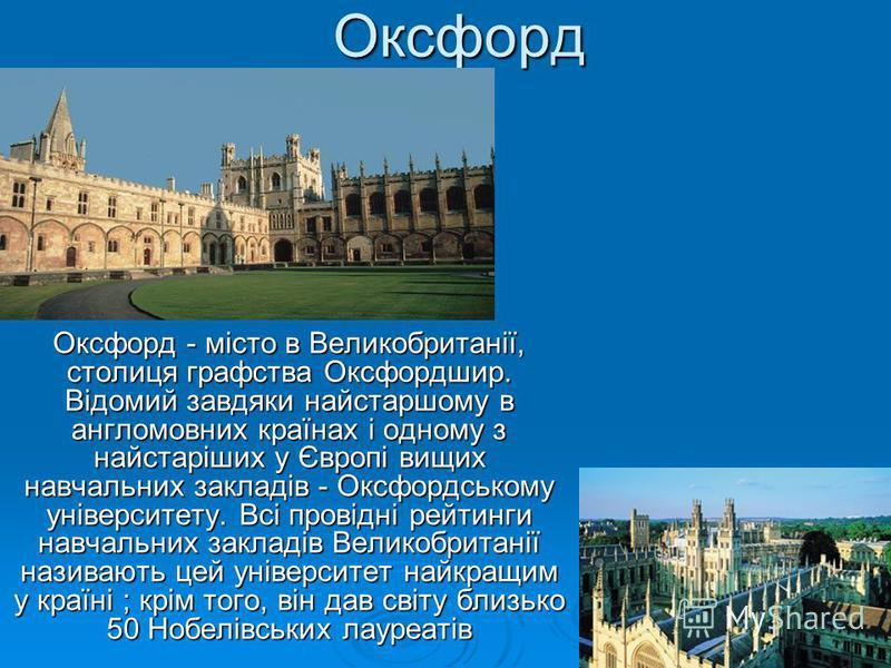 Оксфорд Оксфорд - місто в Великобританії, столиця графства Оксфордшир. Відомий завдяки найстаршому в англомовних країнах і одному з найстаріших у Європі вищих навчальних закладів - Оксфордському університету. Всі провідні рейтинги навчальних закладів