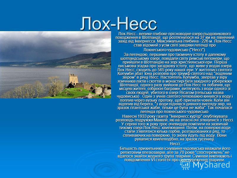 Лох-Несс Лох-Несс - велике глибоке прісноводне озеро льодовикового походження в Шотландії, що розтягнулося на 37 км на північний захід від Інвернесса. Максимальна глибина - 226 м. Лох-Несс став відомий з усім світі завдяки легенді про Лохнеського чуд