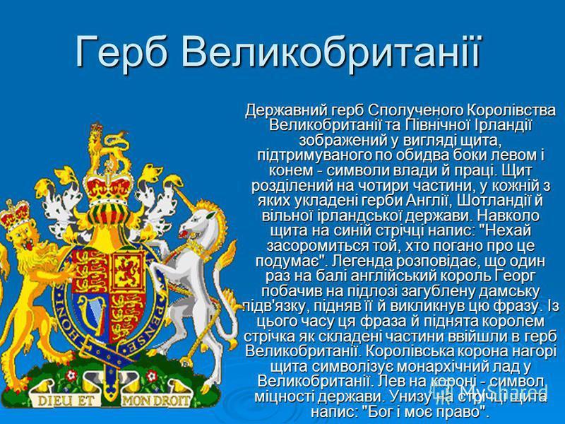 Герб Великобританії Державний герб Сполученого Королівства Великобританії та Північної Ірландії зображений у вигляді щита, підтримуваного по обидва боки левом і конем - символи влади й праці. Щит розділений на чотири частини, у кожній з яких укладені