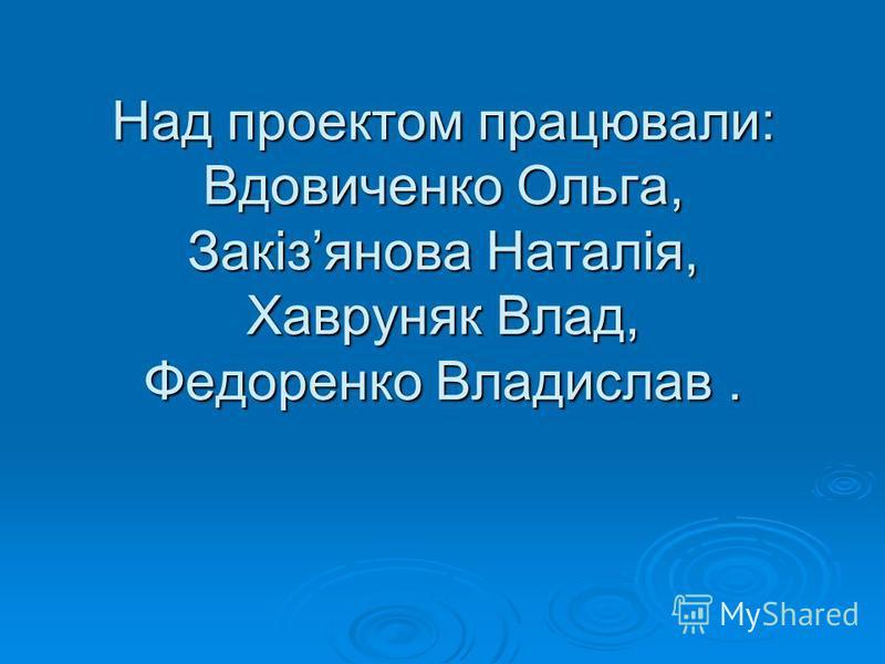 Над проектом працювали: Вдовиченко Ольга, Закізянова Наталія, Хавруняк Влад, Федоренко Владислав.