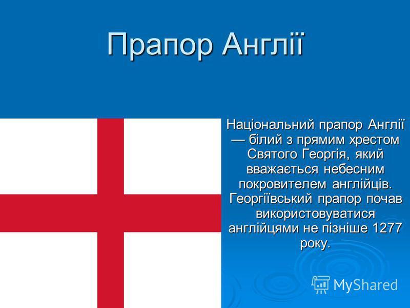 Прапор Англії Національний прапор Англії білий з прямим хрестом Святого Георгія, який вважається небесним покровителем англійців. Георгіївський прапор почав використовуватися англійцями не пізніше 1277 року.