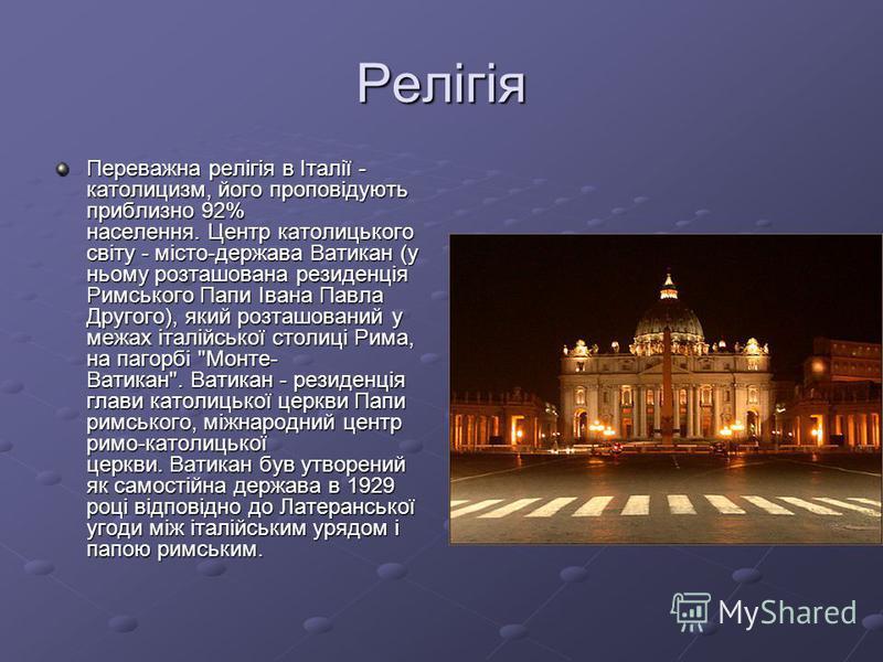 Релігія Переважна релігія в Італії - католицизм, його проповідують приблизно 92% населення. Центр католицького світу - місто-держава Ватикан (у ньому розташована резиденція Римського Папи Івана Павла Другого), який розташований у межах італійської ст