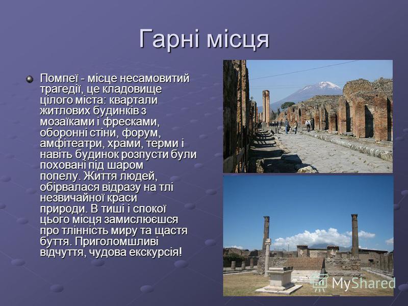 Гарні місця Помпеї - місце несамовитий трагедії, це кладовище цілого міста: квартали житлових будинків з мозаїками і фресками, оборонні стіни, форум, амфітеатри, храми, терми і навіть будинок розпусти були поховані під шаром попелу. Життя людей, обір