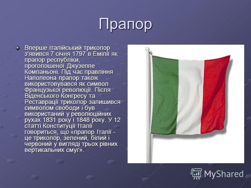 Прапор Вперше італійський триколор з'явився 7 січня 1797 в Емілії як прапор республіки, проголошеної Джузеппе Компаньоні. Під час правління Наполеона прапор також використовувався як символ Французької революції. Після Віденського Конгресу та Реставр