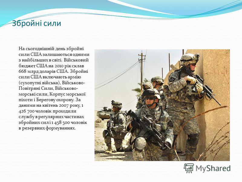 Збройні сили На сьогоднішній день збройні сили США залишаються одними з найбільших в світі. Військовий бюджет США на 2010 рік склав 668 млрд доларів США. Збройні сили США включають армію (сухопутні війська), Військово- Повітряні Сили, Військово- морс