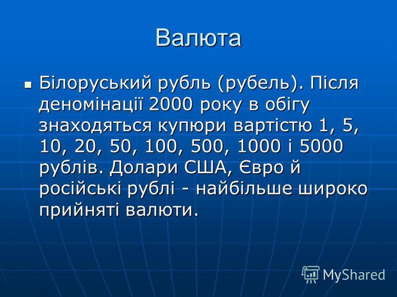 Валюта Білоруський рубль (рубель). Після деномінації 2000 року в обігу знаходяться купюри вартістю 1, 5, 10, 20, 50, 100, 500, 1000 і 5000 рублів. Долари США, Євро й російські рублі - найбільше широко прийняті валюти. Білоруський рубль (рубель). Післ