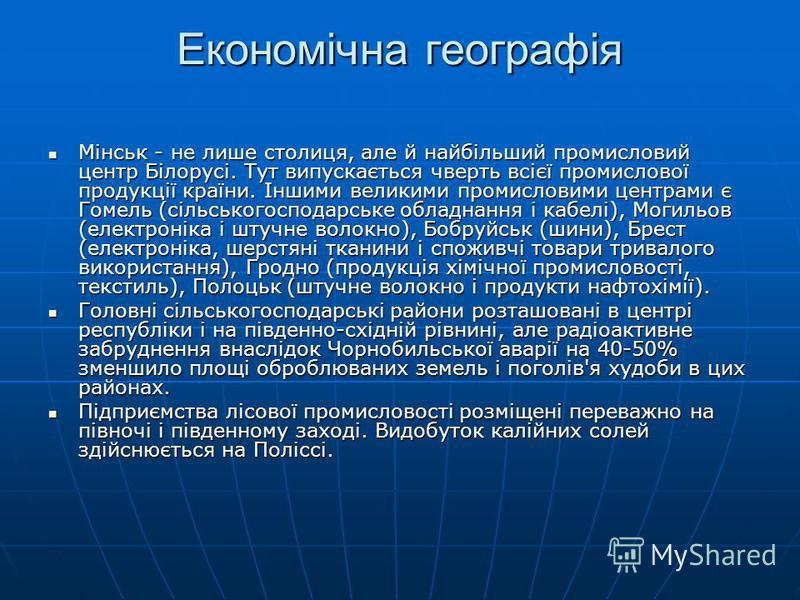 Економічна географія Мінськ - не лише столиця, але й найбільший промисловий центр Білорусі. Тут випускається чверть всієї промислової продукції країни. Іншими великими промисловими центрами є Гомель (сільськогосподарське обладнання і кабелі), Могильо