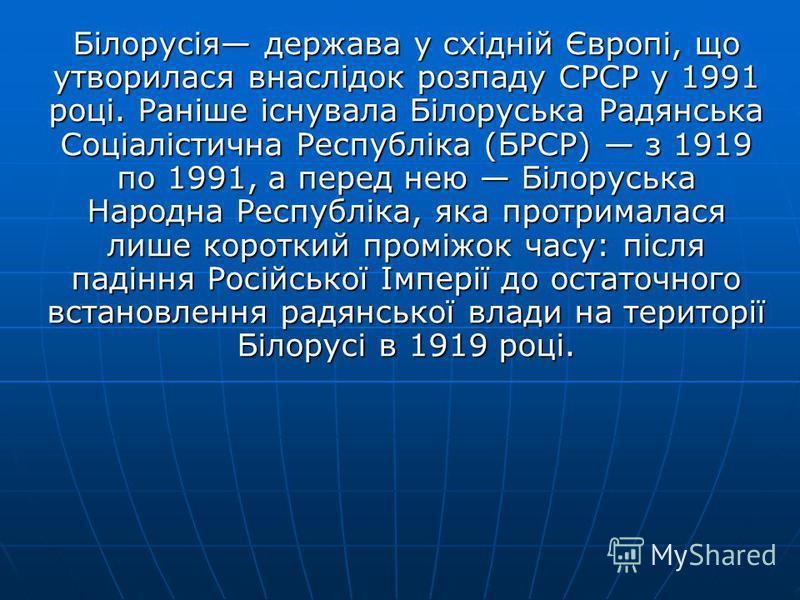 Білорусія держава у східній Європі, що утворилася внаслідок розпаду СРСР у 1991 році. Раніше існувала Білоруська Радянська Соціалістична Республіка (БРСР) з 1919 по 1991, а перед нею Білоруська Народна Республіка, яка протрималася лише короткий промі