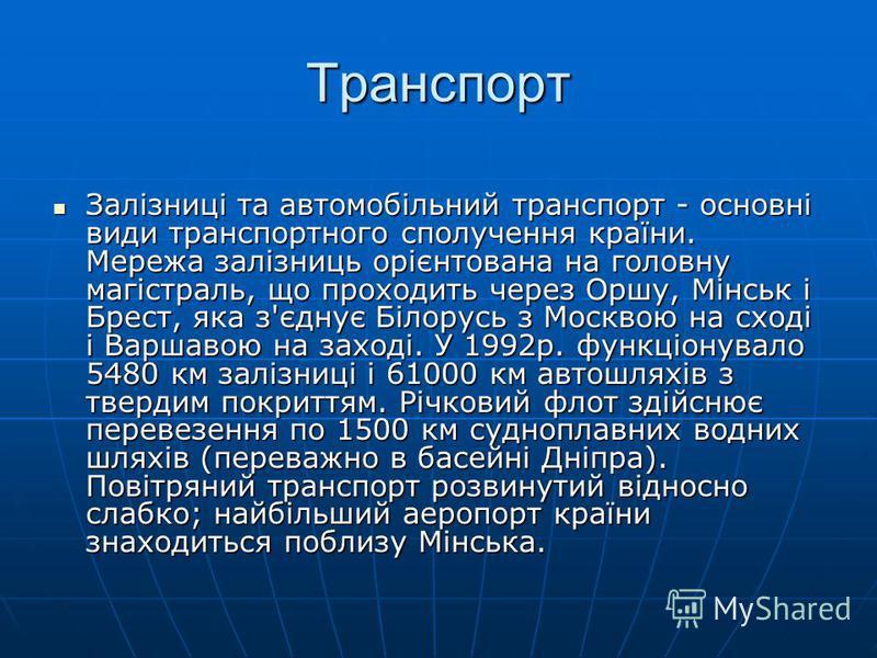 Транспорт Залізниці та автомобільний транспорт - основні види транспортного сполучення країни. Мережа залізниць орієнтована на головну магістраль, що проходить через Оршу, Мінськ і Брест, яка з'єднує Білорусь з Москвою на сході і Варшавою на заході.
