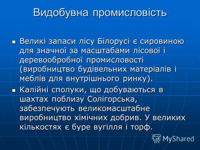 Видобувна промисловість Великі запаси лісу Білорусі є сировиною для значної за масштабами лісової і деревообробної промисловості (виробництво будівельних матеріалів і меблів для внутрішнього ринку). Великі запаси лісу Білорусі є сировиною для значної