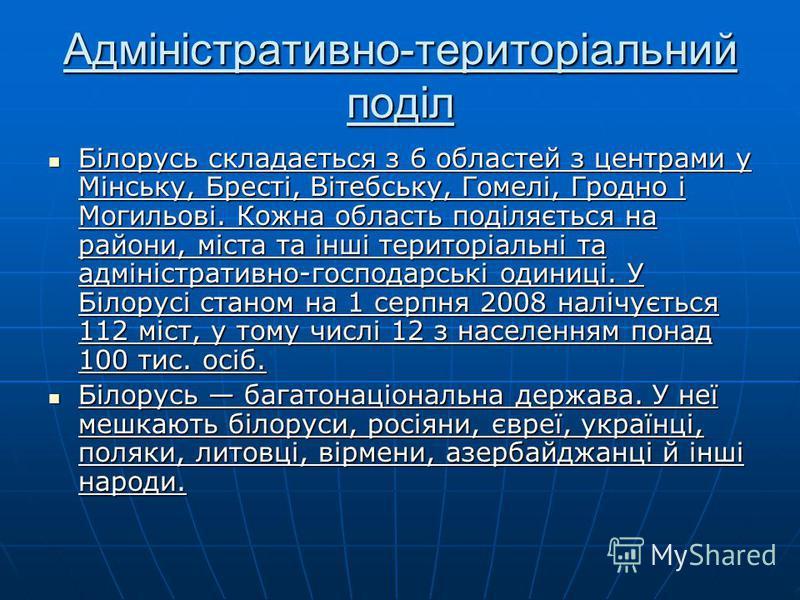 Адміністративно-територіальний поділ Білорусь складається з 6 областей з центрами у Мінську, Бресті, Вітебську, Гомелі, Гродно і Могильові. Кожна область поділяється на райони, міста та інші територіальні та адміністративно-господарські одиниці. У Бі