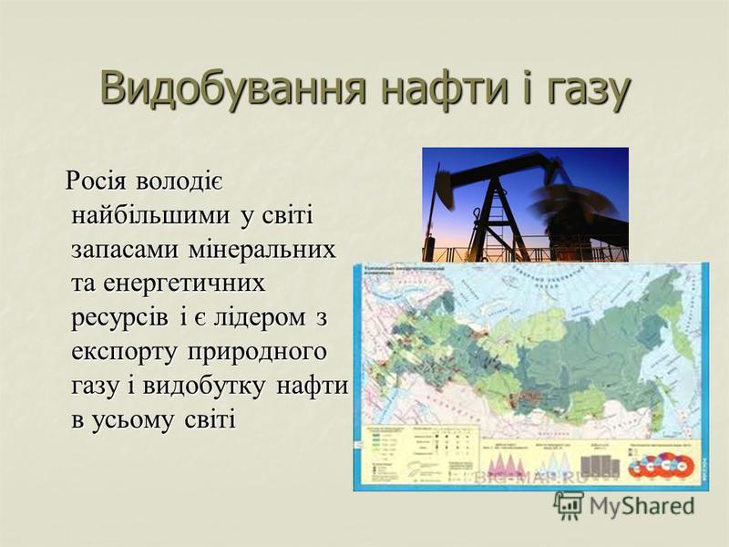 Видобування нафти і газу Росія володіє найбільшими у світі запасами мінеральних та енергетичних ресурсів і є лідером з експорту природного газу і видобутку нафти в усьому світі Росія володіє найбільшими у світі запасами мінеральних та енергетичних ре