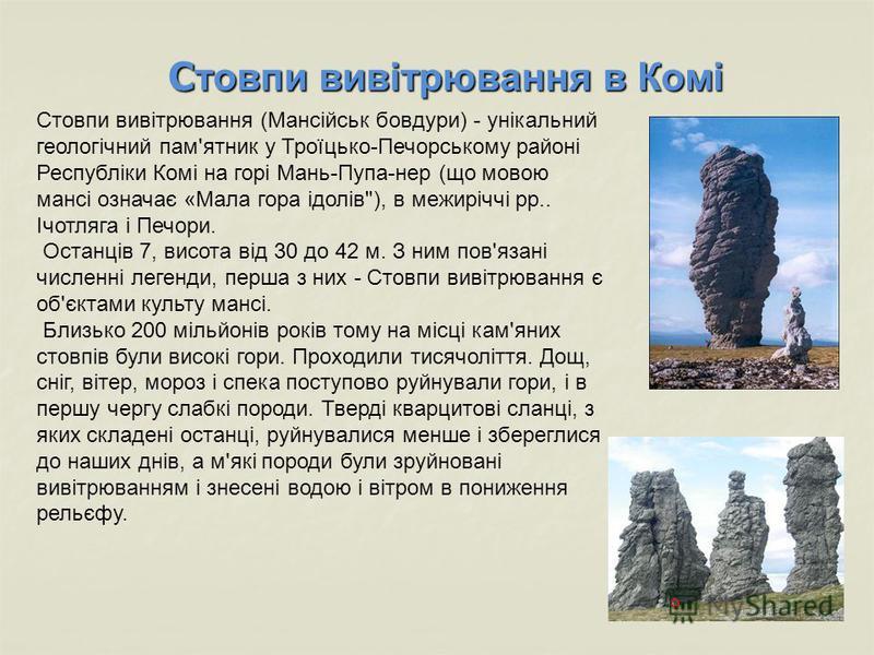 Стовпи вивітрювання в Комі Стовпи вивітрювання (Мансійськ бовдури) - унікальний геологічний пам'ятник у Троїцько-Печорському районі Республіки Комі на горі Мань-Пупа-нер (що мовою мансі означає «Мала гора ідолів