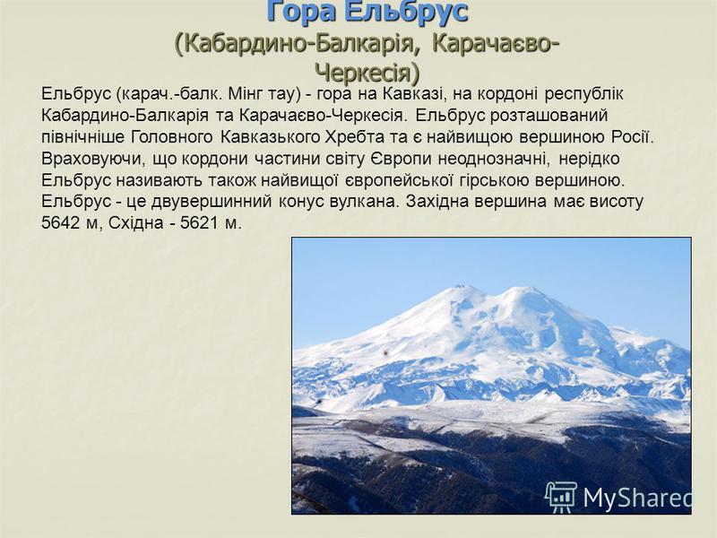 Гора Ельбрус (Кабардино-Балкарія, Карачаєво- Черкесія) Ельбрус (карач.-балк. Мінг тау) - гора на Кавказі, на кордоні республік Кабардино-Балкарія та Карачаєво-Черкесія. Ельбрус розташований північніше Головного Кавказького Хребта та є найвищою вершин