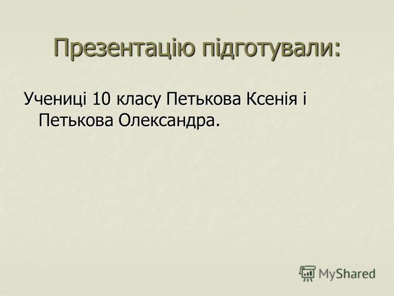 Презентацію підготували: Учениці 10 класу Петькова Ксенія і Петькова Олександра.