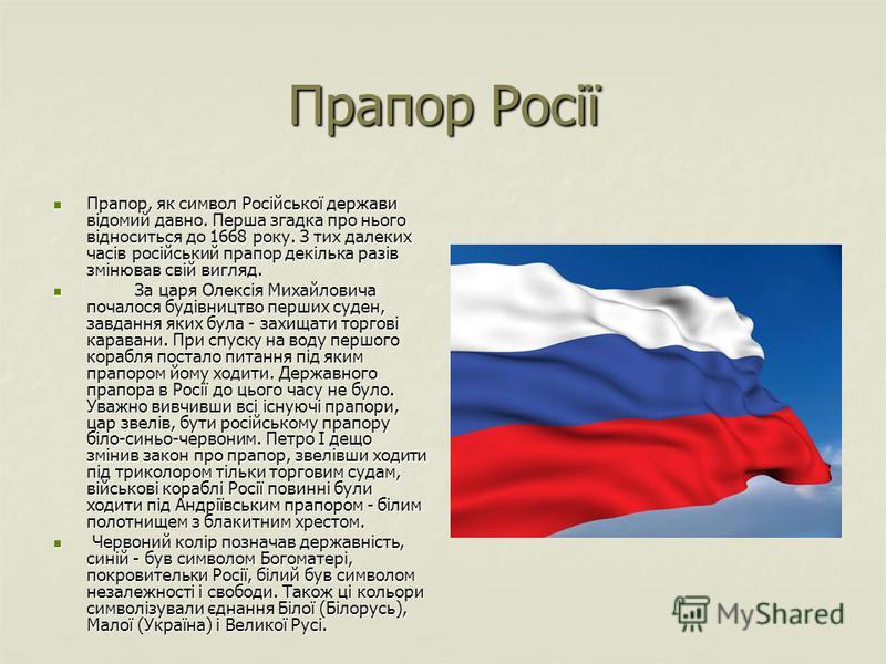 Прапор Росії Прапор, як символ Російської держави відомий давно. Перша згадка про нього відноситься до 1668 року. З тих далеких часів російський прапор декілька разів змінював свій вигляд. Прапор, як символ Російської держави відомий давно. Перша зга