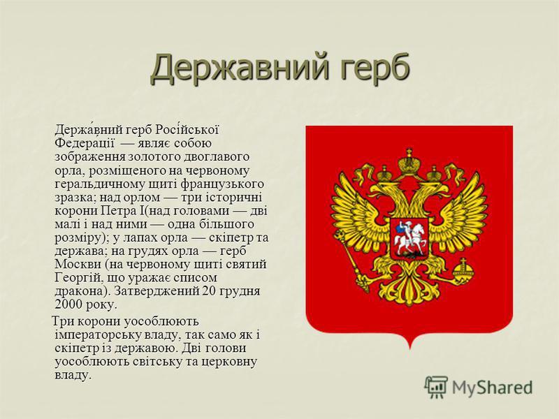 Державний герб Держа́вний герб Росі́йської Федера́ції являє собою зображення золотого двоглавого орла, розміщеного на червоному геральдичному щиті французького зразка; над орлом три історичні корони Петра І(над головами дві малі і над ними одна більш