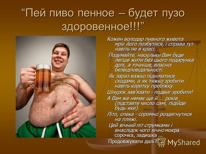 Пей пиво пенное – будет пузо здоровенное!!! Кожен володар пивного живота мріє його позбутися, і справа тут навіть не в красі. Подумайте, наскільки Вам буде легше жити без цього подарунка долі, а точніше, власної безвідповідальності. Як зараз важко пі