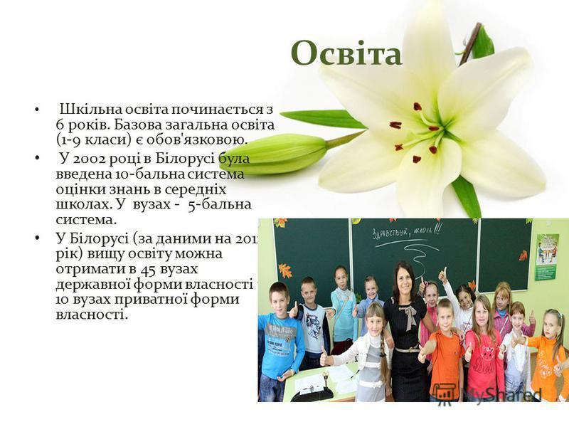 Шкільна освіта починається з 6 років. Базова загальна освіта (1-9 класи) є обов'язковою. У 2002 році в Білорусі була введена 10-бальна система оцінки знань в середніх школах. У вузах - 5-бальна система. У Білорусі (за даними на 2011 рік) вищу освіту