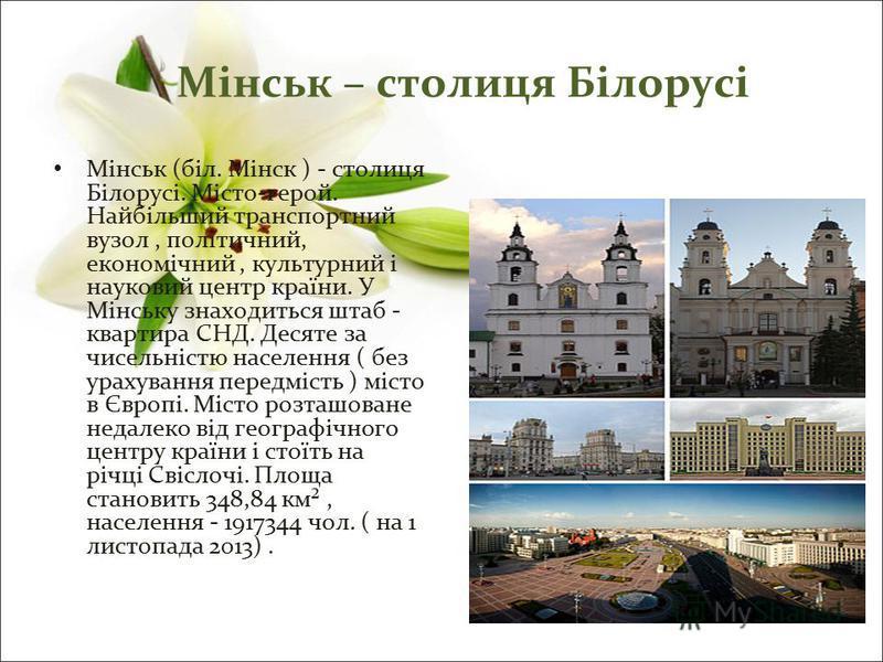 Мінськ – столиця Білорусі Мінськ (біл. Мінск ) - столиця Білорусі. Місто-герой. Найбільший транспортний вузол, політичний, економічний, культурний і науковий центр країни. У Мінську знаходиться штаб - квартира СНД. Десяте за чисельністю населення ( б