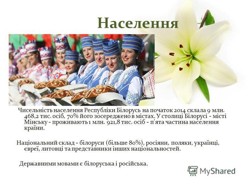 Чисельність населення Республіки Білорусь на початок 2014 склала 9 млн. 468,2 тис. осіб, 70% його зосереджено в містах. У столиці Білорусі - місті Мінську - проживають 1 млн. 921,8 тис. осіб - п'ята частина населення країни. Національний склад - біло