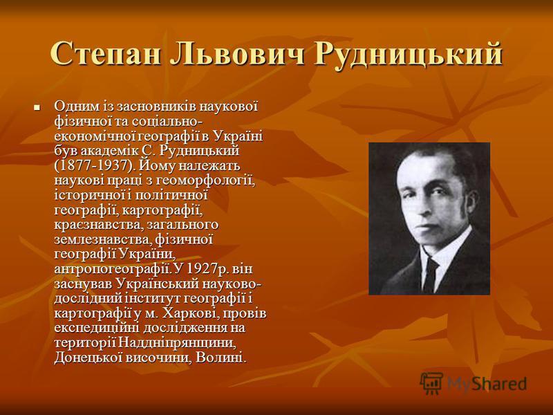 Степан Львович Рудницький Одним із засновників наукової фізичної та соціально- економічної географії в Україні був академік С. Рудницький (1877-1937). Йому належать наукові праці з геоморфології, історичної і політичної географії, картографії, краєзн