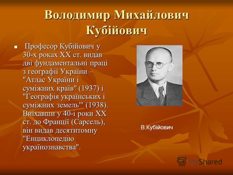 Володимир Михайлович Кубійович Професор Кубійович у 30-х роках XX ст. видав дві фундаментальні праці з географії України –