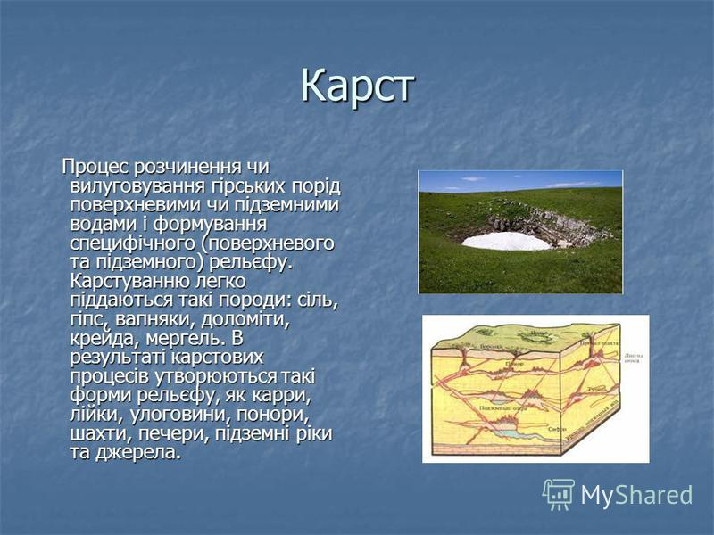 Карст Процес розчинення чи вилуговування гірських порід поверхневими чи підземними водами і формування специфічного (поверхневого та підземного) рельєфу. Карстуванню легко піддаються такі породи: сіль, гіпс, вапняки, доломіти, крейда, мергель. В резу