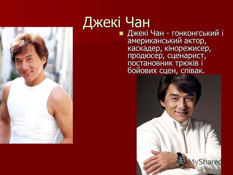Джекі Чан Джекі Чан - гонконгський і американський актор, каскадер, кінорежисер, продюсер, сценарист, постановник трюків і бойових сцен, співак. Джекі Чан - гонконгський і американський актор, каскадер, кінорежисер, продюсер, сценарист, постановник т