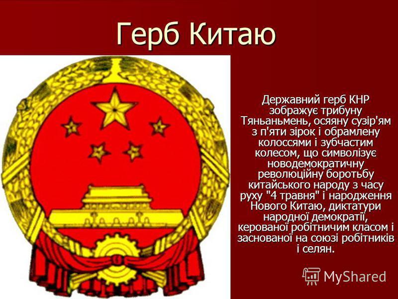 Герб Китаю Державний герб КНР зображує трибуну Тяньаньмень, осяяну сузір'ям з п'яти зірок і обрамлену колоссями і зубчастим колесом, що символізує новодемократичну революційну боротьбу китайського народу з часу руху