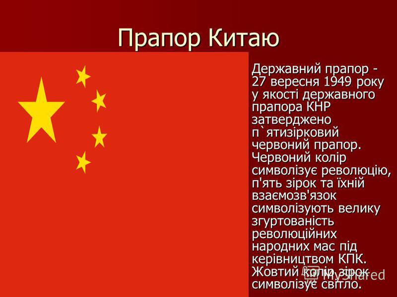 Прапор Китаю Державний прапор - 27 вересня 1949 року у якості державного прапора КНР затверджено п`ятизірковий червоний прапор. Червоний колір символізує революцію, п'ять зірок та їхній взаємозв'язок символізують велику згуртованість революційних нар