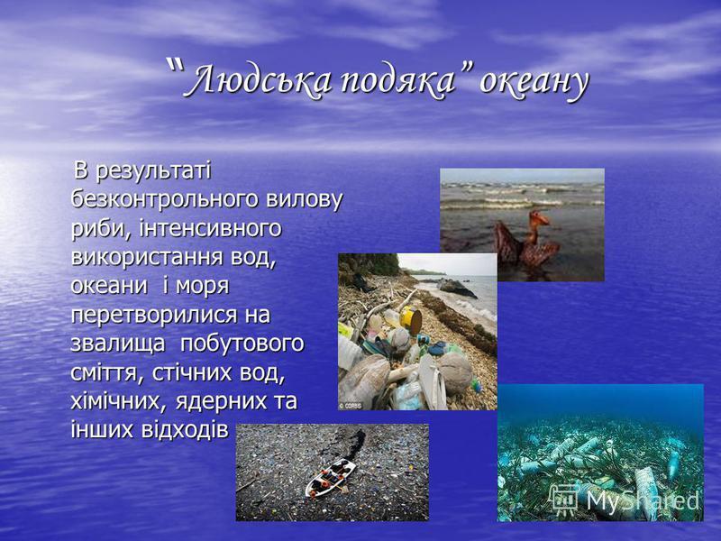 Людська подяка океану Людська подяка океану В результаті безконтрольного вилову риби, інтенсивного використання вод, океaни і моря перетворилися на звалища побутового сміття, стічних вод, хімічних, ядерних та інших відходів В результаті безконтрольно