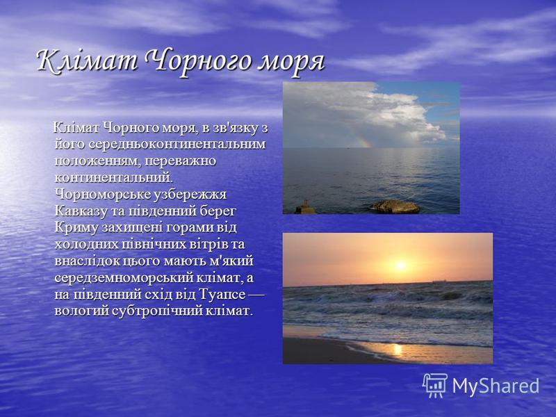 Клімат Чорного моря Клімат Чорного моря, в зв'язку з його середньоконтинентальним положенням, переважно континентальний. Чорноморське узбережжя Кавказу та південний берег Криму захищені горами від холодних північних вітрів та внаслідок цього мають м'
