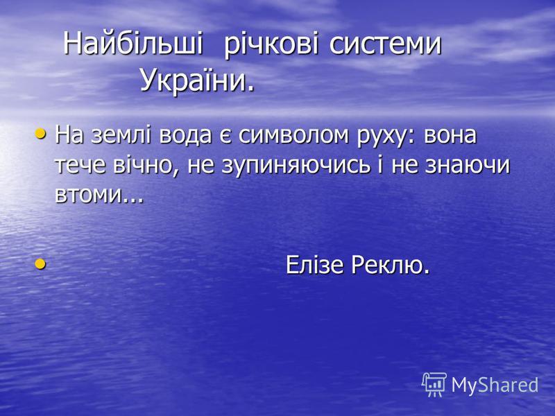 Найбільші річкові системи України. Найбільші річкові системи України. На землі вода є символом руху: вона тече вічно, не зупиняючись і не знаючи втоми... На землі вода є символом руху: вона тече вічно, не зупиняючись і не знаючи втоми... Елізе Реклю.