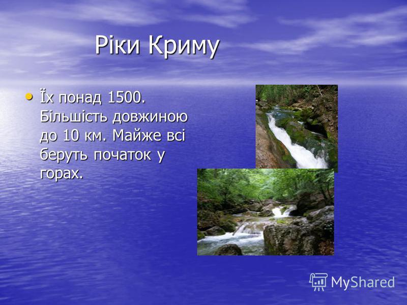 Ріки Криму Ріки Криму Їх понад 1500. Більшість довжиною до 10 км. Майже всі беруть початок у горах. Їх понад 1500. Більшість довжиною до 10 км. Майже всі беруть початок у горах.