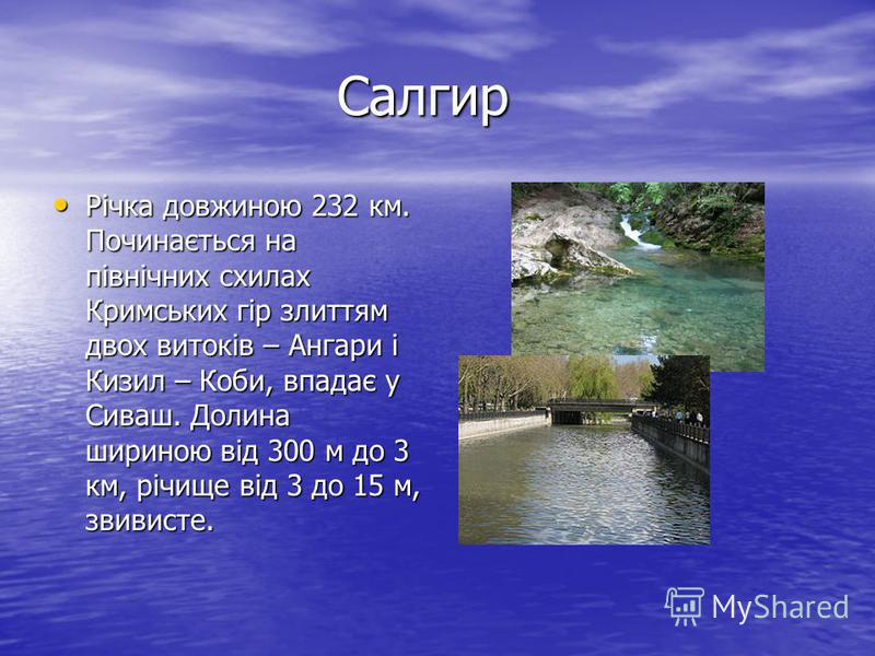 Салгир Салгир Річка довжиною 232 км. Починається на північних схилах Кримських гір злиттям двох витоків – Ангари і Кизил – Коби, впадає у Сиваш. Долина шириною від 300 м до 3 км, річище від 3 до 15 м, звивисте. Річка довжиною 232 км. Починається на п