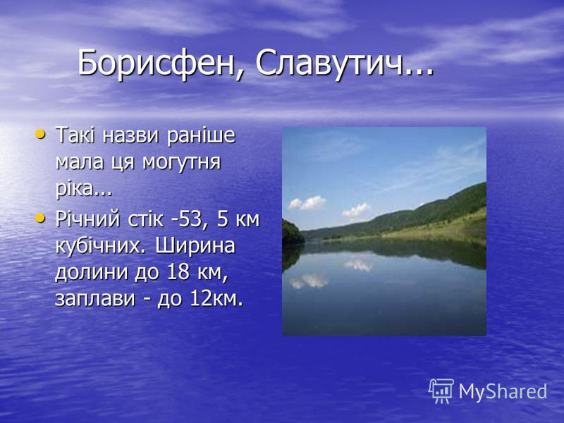 Борисфен, Славутич... Борисфен, Славутич... Такі назви раніше мала ця могутня ріка... Такі назви раніше мала ця могутня ріка... Річний стік -53, 5 км кубічних. Ширина долини до 18 км, заплави - до 12км. Річний стік -53, 5 км кубічних. Ширина долини д