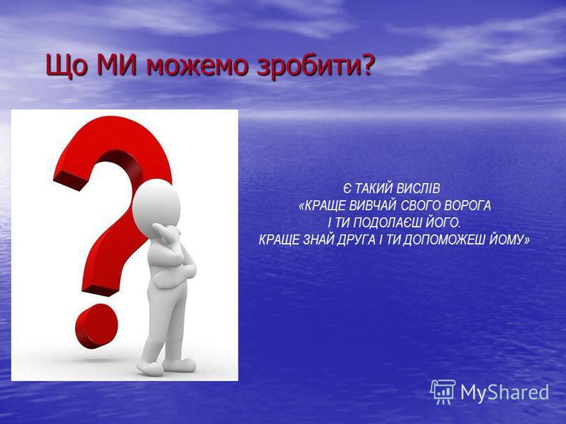 Що МИ можемо зробити? Що МИ можемо зробити? Є ТАКИЙ ВИСЛІВ «КРАЩЕ ВИВЧАЙ СВОГО ВОРОГА І ТИ ПОДОЛАЄШ ЙОГО. КРАЩЕ ЗНАЙ ДРУГА І ТИ ДОПОМОЖЕШ ЙОМУ»