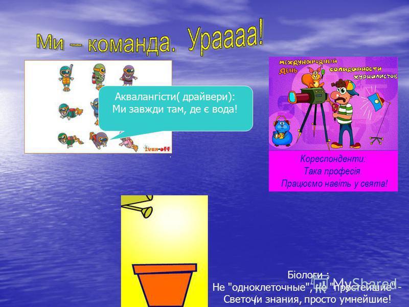 Аквалангісти( драйвери): Ми завжди там, де є вода!. ( Кореспонденти: Така професія. Працюємо навіть у свята! Аквалангісти( драйвери): Ми завжди там, де є вода! Біологи : Не одноклеточные, не простейшие - Светочи знания, просто умнейшие!